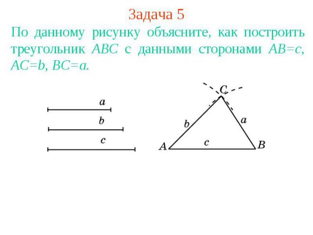 Задача 5По данному рисунку объясните, как построить треугольник АВС с данными сторонами АВ=с, АС=b, ВС=a.