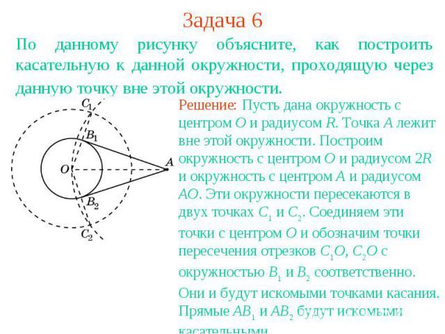 Задача 6По данному рисунку объясните, как построить касательную к данной окружности, проходящую через данную точку вне этой окружности. Решение: Пусть дана окружность с центром O и радиусом R. Точка A лежит вне этой окружности. Построим окружность с…