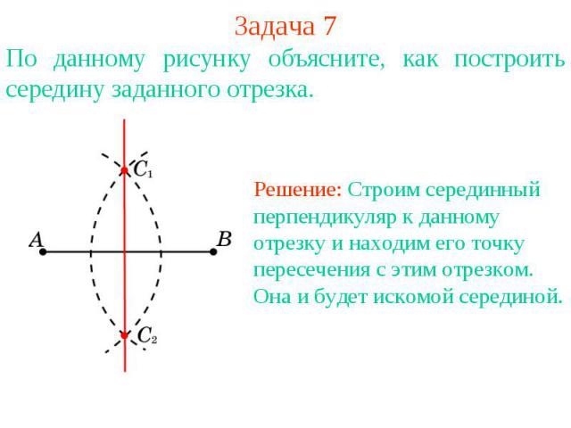 Задача 7По данному рисунку объясните, как построить середину заданного отрезка. Решение: Строим серединный перпендикуляр к данному отрезку и находим его точку пересечения с этим отрезком. Она и будет искомой серединой.