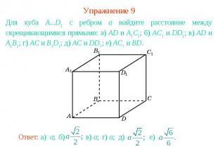 Упражнение 9Для куба A...D1 с ребром а найдите расстояние между скрещивающимися