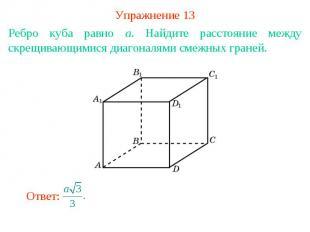 Упражнение 13Ребро куба равно a. Найдите расстояние между скрещивающимися диагон