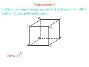 Упражнение 5Найдите расстояние между вершиной A1 и плоскостью AB1D1 куба A…D1, е