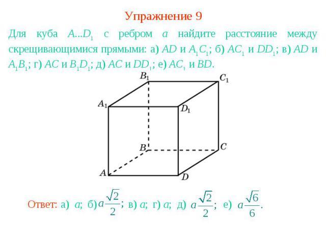 Упражнение 9Для куба A...D1 с ребром а найдите расстояние между скрещивающимися прямыми: а) AD и A1C1; б) AC1 и DD1; в) AD и A1B1; г) AC и B1D1; д) AC и DD1; е) AC1 и BD.