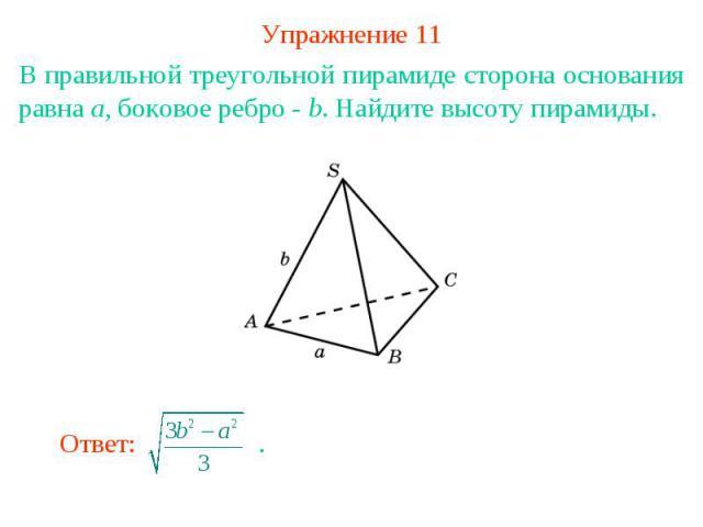 Упражнение 11В правильной треугольной пирамиде сторона основания равна a, боковое ребро - b. Найдите высоту пирамиды.