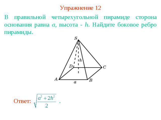 Упражнение 12В правильной четырехугольной пирамиде сторона основания равна а, высота - h. Найдите боковое ребро пирамиды.