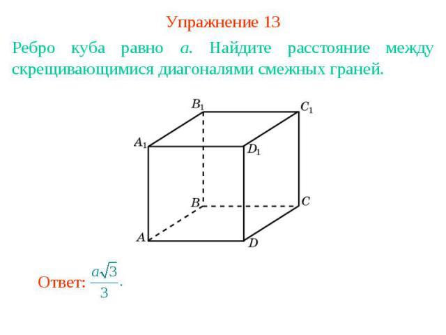 Упражнение 13Ребро куба равно a. Найдите расстояние между скрещивающимися диагоналями смежных граней.
