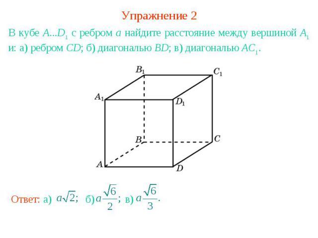 Упражнение 2В кубе А...D1 с ребром а найдите расстояние между вершиной А1 и: а) ребром CD; б) диагональю BD; в) диагональю АС1.