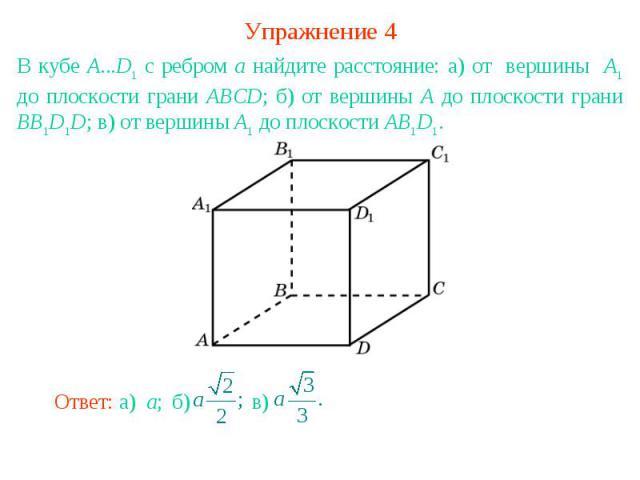 Упражнение 4В кубе A...D1 с ребром а найдите расстояние: а) от вершины А1 до плоскости грани ABCD; б) от вершины А до плоскости грани BB1D1D; в) от вершины А1 до плоскости AB1D1.