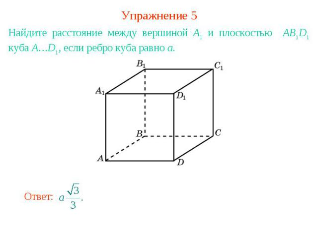 Упражнение 5Найдите расстояние между вершиной A1 и плоскостью AB1D1 куба A…D1, если ребро куба равно a.