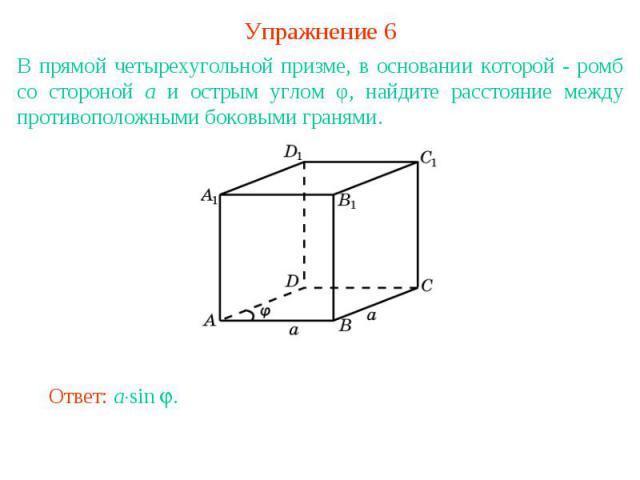 Упражнение 6В прямой четырехугольной призме, в основании которой - ромб со стороной а и острым углом φ, найдите расстояние между противоположными боковыми гранями.