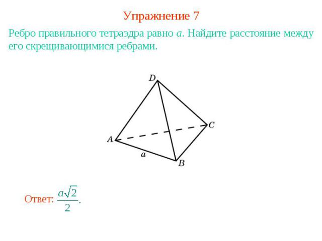 Упражнение 7Ребро правильного тетраэдра равно a. Найдите расстояние между его скрещивающимися ребрами.