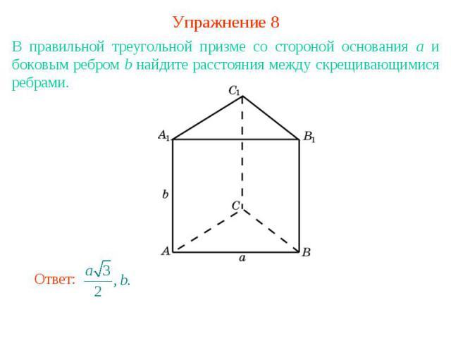 Упражнение 8В правильной треугольной призме со стороной основания а и боковым ребром b найдите расстояния между скрещивающимися ребрами.