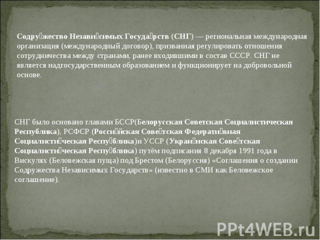Содружество Независимых Государств (СНГ)— региональная международная организация (международный договор), призванная регулировать отношения сотрудничества между странами, ранее входившими в состав СССР. СНГ не является надгосударственным образовани…