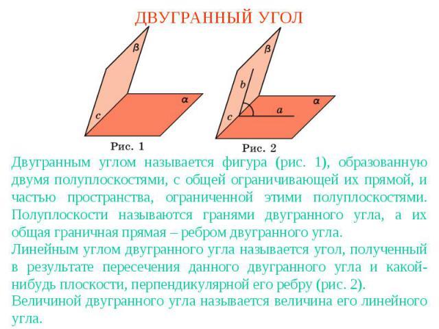 ДВУГРАННЫЙ УГОЛДвугранным углом называется фигура (рис. 1), образованную двумя полуплоскостями, с общей ограничивающей их прямой, и частью пространства, ограниченной этими полуплоскостями. Полуплоскости называются гранями двугранного угла, а их обща…
