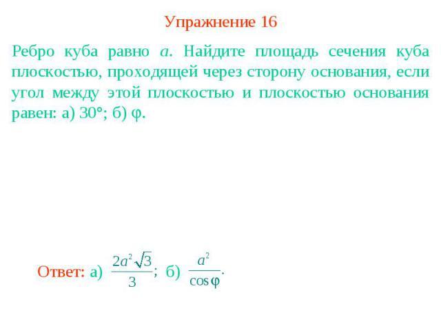 Упражнение 16Ребро куба равно a. Найдите площадь сечения куба плоскостью, проходящей через сторону основания, если угол между этой плоскостью и плоскостью основания равен: а) 30°; б) .