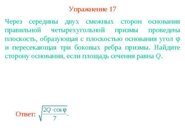 Упражнение 17Через середины двух смежных сторон основания правильной четырехугольной призмы проведена плоскость, образующая с плоскостью основания угол и пересекающая три боковых ребра призмы. Найдите сторону основания, если площадь сечения равна Q.