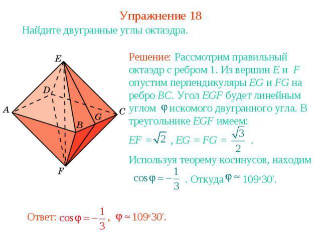 Упражнение 18Найдите двугранные углы октаэдра.Решение: Рассмотрим правильный октаэдр с ребром 1. Из вершин E и F опустим перпендикуляры EG и FG на ребро BC. Угол EGF будет линейным углом искомого двугранного угла. В треугольнике EGF имеем:EF = , EG …
