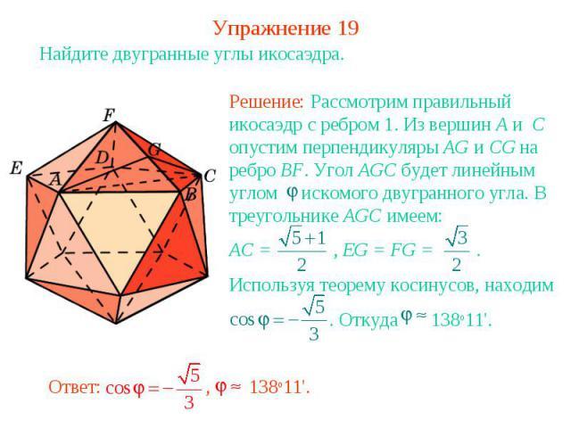 Упражнение 19Найдите двугранные углы икосаэдра.Решение: Рассмотрим правильный икосаэдр с ребром 1. Из вершин A и C опустим перпендикуляры AG и CG на ребро BF. Угол AGC будет линейным углом искомого двугранного угла. В треугольнике AGC имеем:AC = , E…