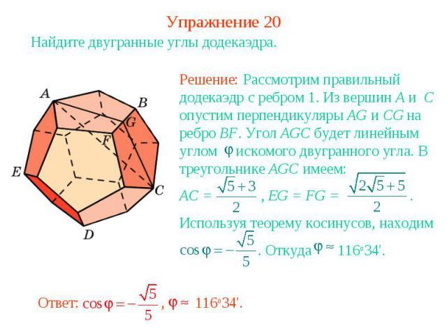 Упражнение 20Найдите двугранные углы додекаэдра.Решение: Рассмотрим правильный додекаэдр с ребром 1. Из вершин A и C опустим перпендикуляры AG и CG на ребро BF. Угол AGC будет линейным углом искомого двугранного угла. В треугольнике AGC имеем:AC = ,…