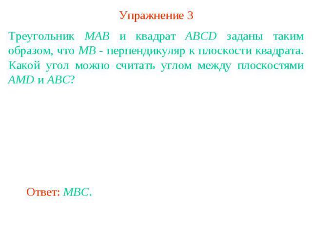 Упражнение 3Треугольник MAB и квадрат ABCD заданы таким образом, что MB - перпендикуляр к плоскости квадрата. Какой угол можно считать углом между плоскостями AMD и ABC?