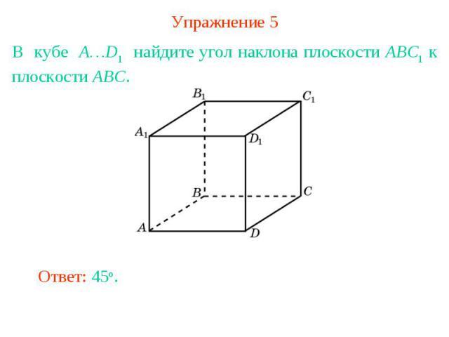 Упражнение 5В кубе A…D1 найдите угол наклона плоскости ABC1 к плоскости ABC.