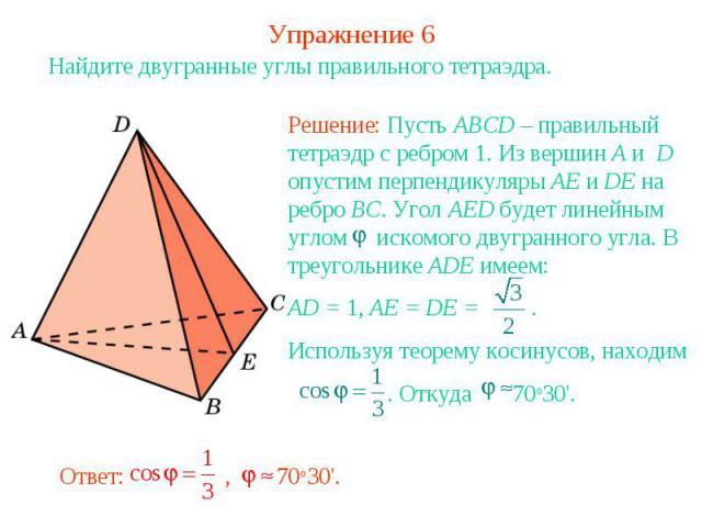 Упражнение 6Найдите двугранные углы правильного тетраэдра.Решение: Пусть ABCD – правильный тетраэдр с ребром 1. Из вершин A и D опустим перпендикуляры AE и DE на ребро BC. Угол AED будет линейным углом искомого двугранного угла. В треугольнике ADE и…