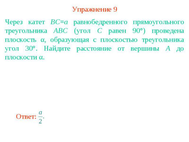 Упражнение 9Через катет BC=a равнобедренного прямоугольного треугольника ABC (угол C равен 90°) проведена плоскость α, образующая с плоскостью треугольника угол 30°. Найдите расстояние от вершины A до плоскости α.
