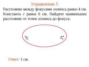 Упражнение 5Расстояние между фокусами эллипса равно 4 см. Константа c равна 6 см