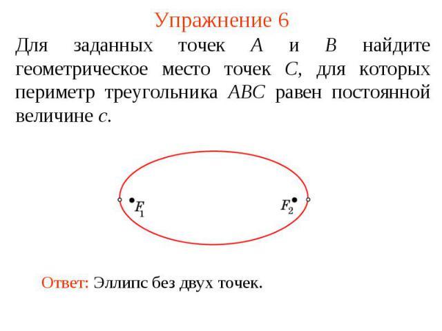 Упражнение 6Для заданных точек А и В найдите геометрическое место точек С, для которых периметр треугольника АВС равен постоянной величине с.