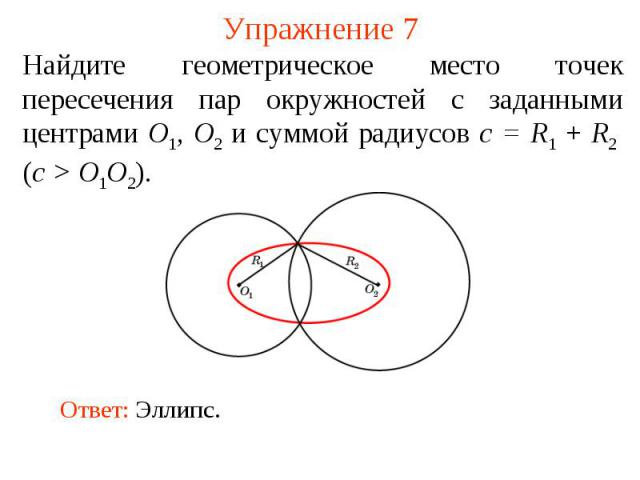 Упражнение 7Найдите геометрическое место точек пересечения пар окружностей с заданными центрами O1, O2 и суммой радиусов c = R1 + R2 (c > O1O2).