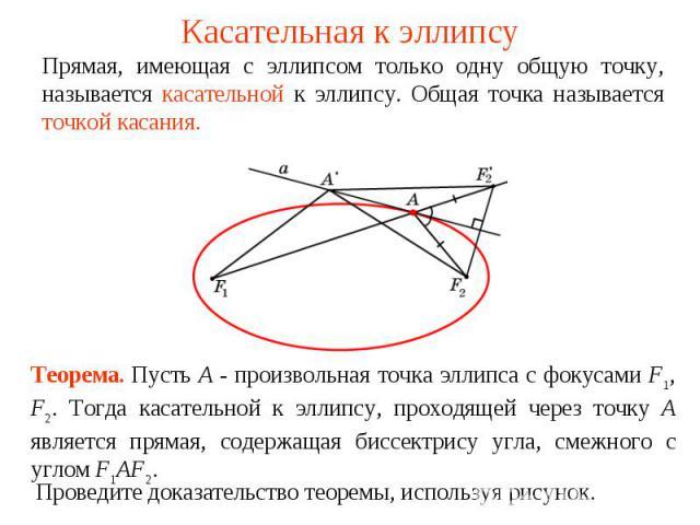 Касательная к эллипсуПрямая, имеющая с эллипсом только одну общую точку, называется касательной к эллипсу. Общая точка называется точкой касания.Теорема. Пусть А - произвольная точка эллипса с фокусами F1, F2. Тогда касательной к эллипсу, проходящей…
