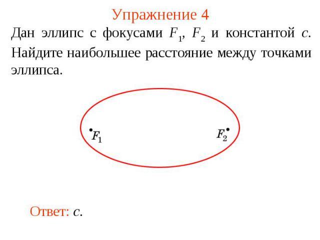 Упражнение 4Дан эллипс с фокусами F1, F2 и константой c. Найдите наибольшее расстояние между точками эллипса.