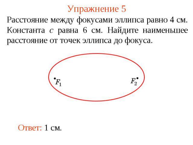 Упражнение 5Расстояние между фокусами эллипса равно 4 см. Константа c равна 6 см. Найдите наименьшее расстояние от точек эллипса до фокуса.