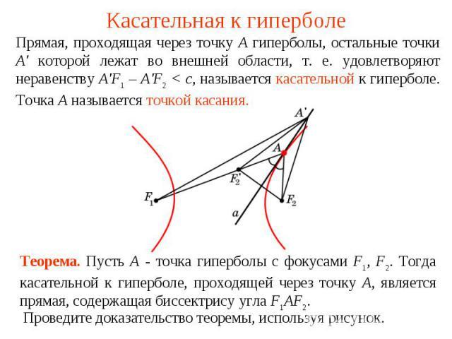 Касательная к гиперболеПрямая, проходящая через точку А гиперболы, остальные точки A' которой лежат во внешней области, т. е. удовлетворяют неравенству A'F1 – A'F2 < c, называется касательной к гиперболе. Точка А называется точкой касания. Теорема. …