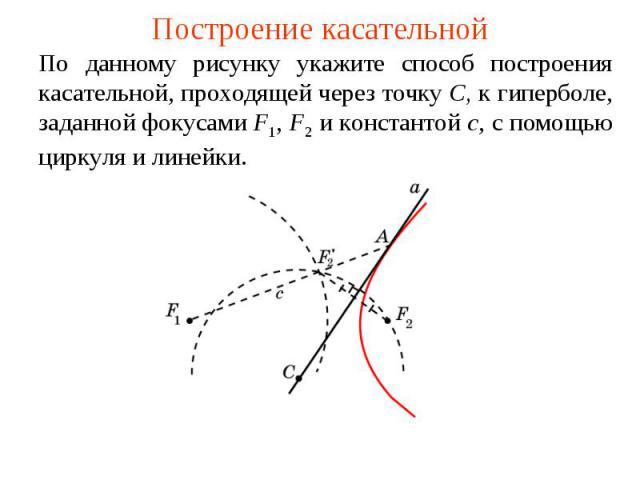 Построение касательнойПо данному рисунку укажите способ построения касательной, проходящей через точку C, к гиперболе, заданной фокусами F1, F2 и константой c, с помощью циркуля и линейки.