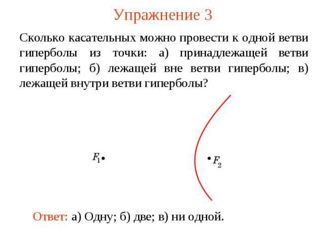 Упражнение 3Сколько касательных можно провести к одной ветви гиперболы из точки: а) принадлежащей ветви гиперболы; б) лежащей вне ветви гиперболы; в) лежащей внутри ветви гиперболы?