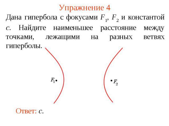 Упражнение 4Дана гипербола с фокусами F1, F2 и константой c. Найдите наименьшее расстояние между точками, лежащими на разных ветвях гиперболы.