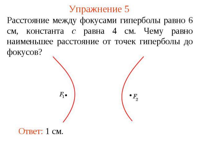 Упражнение 5Расстояние между фокусами гиперболы равно 6 см, константа c равна 4 см. Чему равно наименьшее расстояние от точек гиперболы до фокусов?
