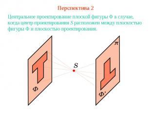 Перспектива 2Центральное проектирование плоской фигуры Ф в случае, когда центр п