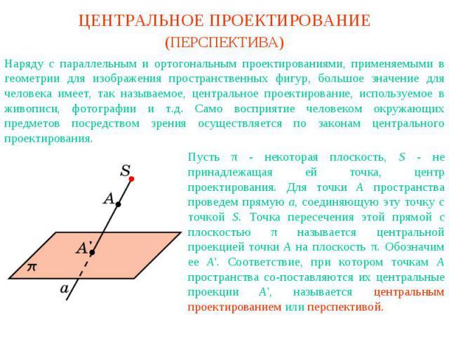 Центральное проектирование (перспектива)Наряду с параллельным и ортогональным проектированиями, применяемыми в геометрии для изображения пространственных фигур, большое значение для человека имеет, так называемое, центральное проектирование, использ…
