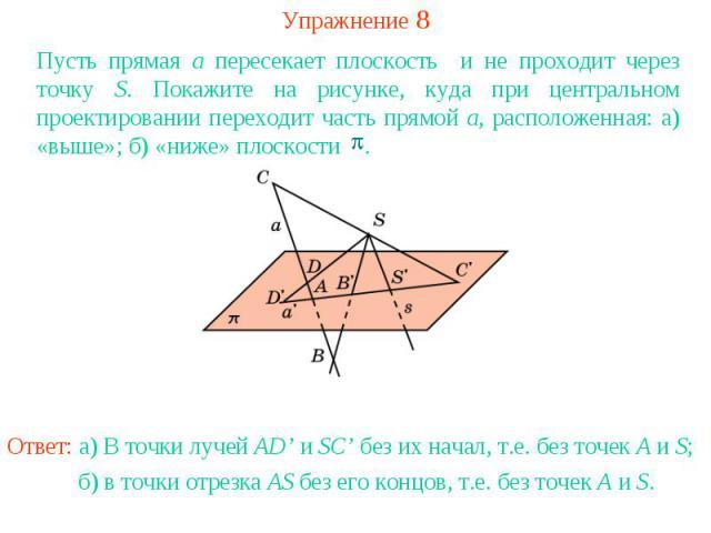 Упражнение 8Пусть прямая a пересекает плоскость и не проходит через точку S. Покажите на рисунке, куда при центральном проектировании переходит часть прямой a, расположенная: а) «выше»; б) «ниже» плоскости .Ответ: а) В точки лучей AD' и SC' без их н…