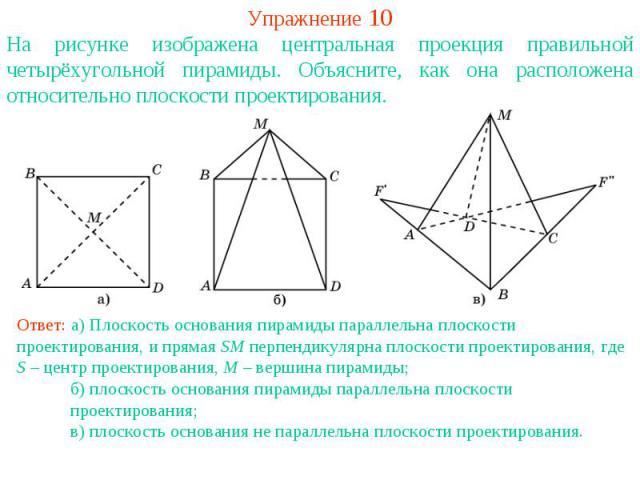 Упражнение 10На рисунке изображена центральная проекция правильной четырёхугольной пирамиды. Объясните, как она расположена относительно плоскости проектирования.Ответ: а) Плоскость основания пирамиды параллельна плоскости проектирования, и прямая S…