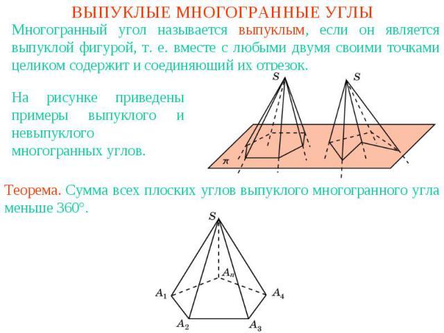 ВЫПУКЛЫЕ МНОГОГРАННЫЕ УГЛЫМногогранный угол называется выпуклым, если он является выпуклой фигурой, т. е. вместе с любыми двумя своими точками целиком содержит и соединяющий их отрезок.На рисунке приведены примеры выпуклого и невыпуклого многогранны…