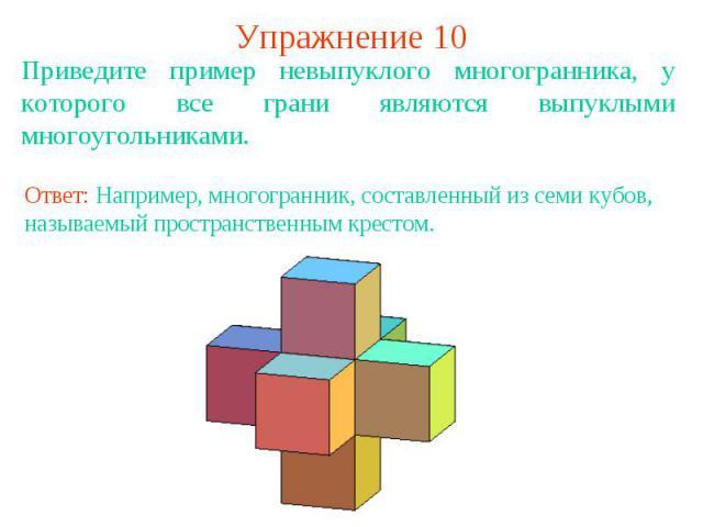 Упражнение 10Приведите пример невыпуклого многогранника, у которого все грани являются выпуклыми многоугольниками.Ответ: Например, многогранник, составленный из семи кубов, называемый пространственным крестом.