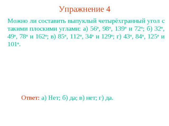 Упражнение 4Можно ли составить выпуклый четырёхгранный угол с такими плоскими углами: а) 56о, 98о, 139о и 72о; б) 32о, 49о, 78о и 162о; в) 85о, 112о, 34о и 129о; г) 43о, 84о, 125о и 101о.