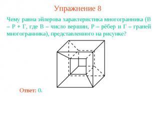 Упражнение 8Чему равна эйлерова характеристика многогранника (В – Р + Г, где В –