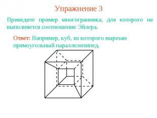 Упражнение 3Приведите пример многогранника, для которого не выполняется соотноше