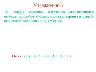 Упражнение 5Из каждой вершины выпуклого многогранника выходит три ребра. Сколько