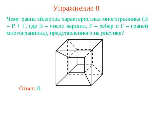 Упражнение 8Чему равна эйлерова характеристика многогранника (В – Р + Г, где В – число вершин, Р – рёбер и Г – граней многогранника), представленного на рисунке?
