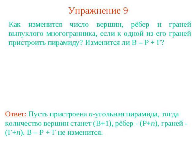 Упражнение 9Как изменится число вершин, рёбер и граней выпуклого многогранника, если к одной из его граней пристроить пирамиду? Изменится ли В – Р + Г?Ответ: Пусть пристроена n-угольная пирамида, тогда количество вершин станет (В+1), рёбер - (Р+n), …